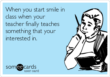 When you start smile in class when your teacher finally teaches something that your interested in.