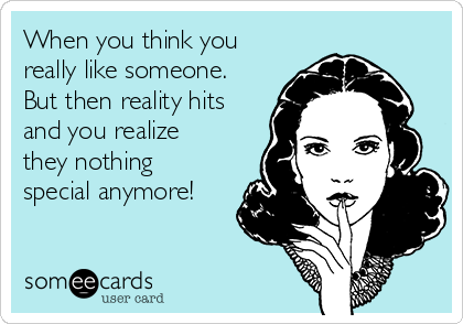When you think you really like someone. But then reality hits and you realize they nothing special anymore!