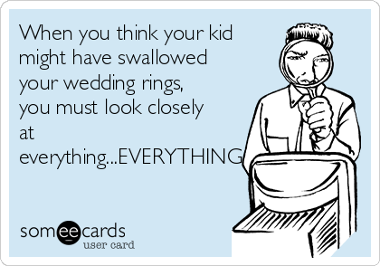 When you think your kid might have swallowed your wedding rings, you must look closely at everything...EVERYTHING.