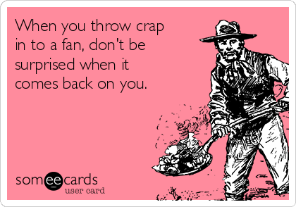 When you throw crap in to a fan, don't be  surprised when it comes back on you.