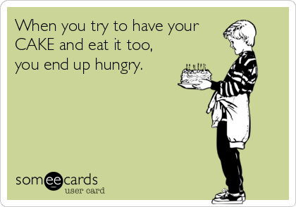 When you try to have your CAKE and eat it too, you end up hungry.