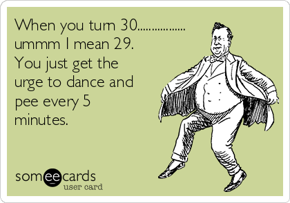 When you turn 30................. ummm I mean 29.  You just get the urge to dance and pee every 5 minutes.