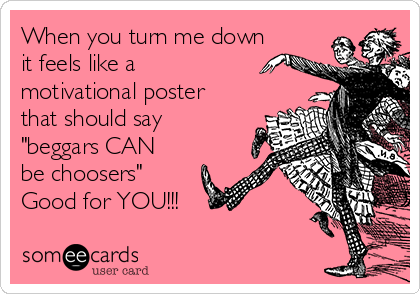 """When you turn me down it feels like a motivational poster that should say """"beggars CAN be choosers"""" Good for YOU!!!"""