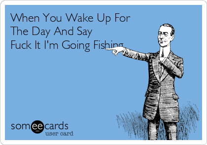 When You Wake Up For The Day And Say Fuck It I'm Going Fishing.