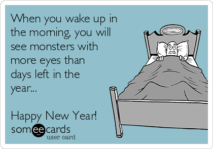 When you wake up in the morning, you will see monsters with more eyes than days left in the year...  Happy New Year!