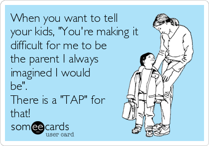 "When you want to tell your kids, ""You're making it difficult for me to be the parent I always imagined I would be"". There is a ""TAP"" for that!"