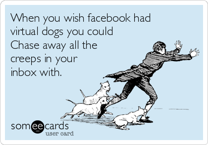 When you wish facebook had virtual dogs you could Chase away all the creeps in your inbox with.