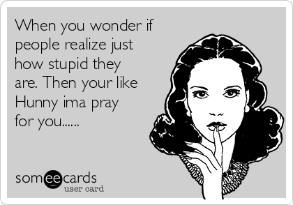 When you wonder if people realize just how stupid they are. Then your like Hunny ima pray for you......