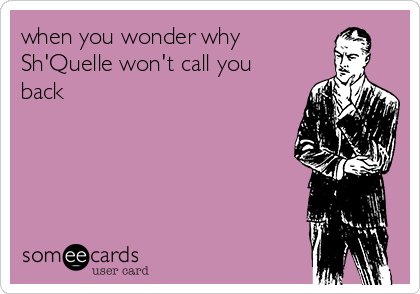 when you wonder why  Sh'Quelle won't call you back