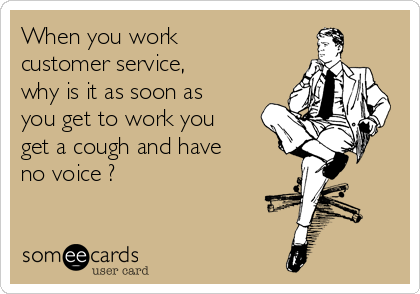 When you work customer service, why is it as soon as you get to work you get a cough and have no voice ?