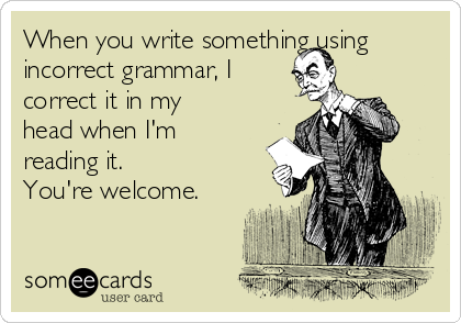 When you write something using incorrect grammar, I correct it in my head when I'm reading it. You're welcome.