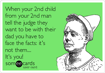 When your 2nd child from your 2nd man tell the judge they want to be with their dad you have to face the facts: it's not them.... It's you!