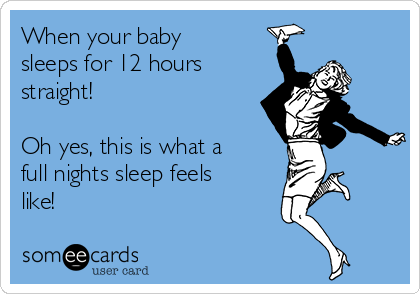 When your baby sleeps for 12 hours straight!  Oh yes, this is what a full nights sleep feels like!