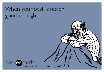 When your best is never  good enough....