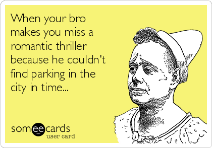 When your bro makes you miss a romantic thriller because he couldn't find parking in the city in time...