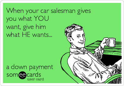 When your car salesman gives you what YOU want, give him what HE wants...    a down payment