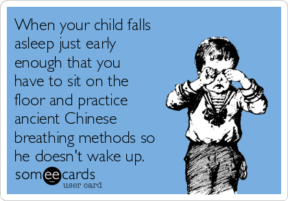 When your child falls asleep just early enough that you have to sit on the floor and practice ancient Chinese breathing methods so he doesn't wake up.