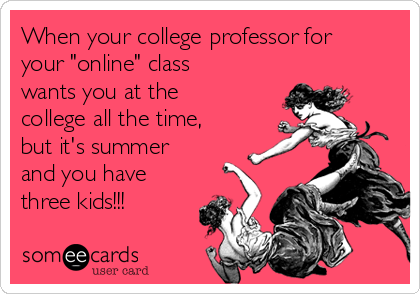 "When your college professor for your ""online"" class wants you at the college all the time, but it's summer and you have three kids!!!"