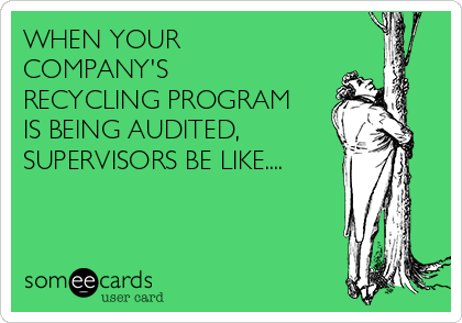 WHEN YOUR COMPANY'S RECYCLING PROGRAM IS BEING AUDITED, SUPERVISORS BE LIKE....