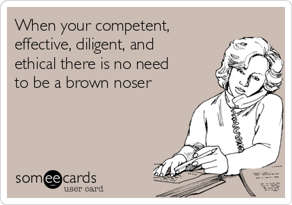 When your competent, effective, diligent, and ethical there is no need to be a brown noser