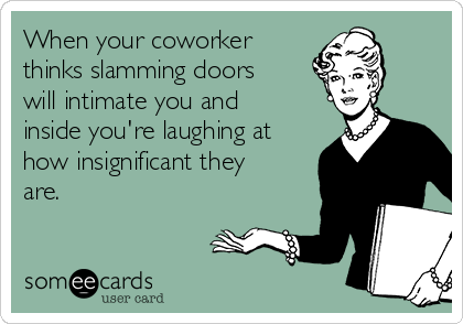 When your coworker thinks slamming doors will intimate you and inside you're laughing at how insignificant they are.