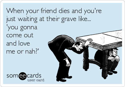 When your friend dies and you're just waiting at their grave like... 'you gonna come out and love me or nah?'