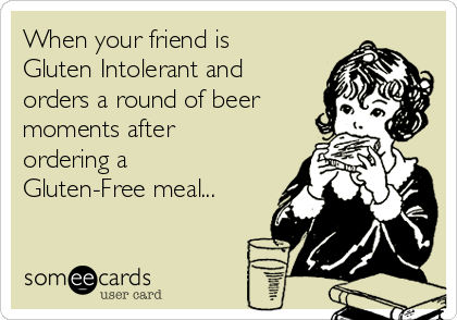 When your friend is Gluten Intolerant and orders a round of beer moments after ordering a Gluten-Free meal...