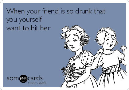 When your friend is so drunk that you yourself want to hit her