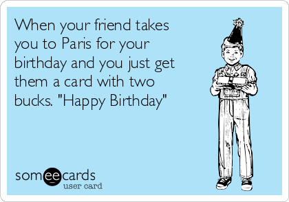 """When your friend takes you to Paris for your birthday and you just get them a card with two bucks. """"Happy Birthday"""""""