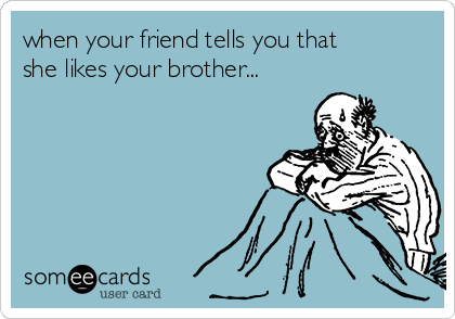 when your friend tells you that she likes your brother...