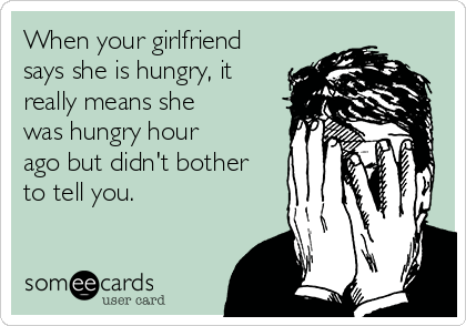 When your girlfriend says she is hungry, it really means she was hungry hour ago but didn't bother to tell you.