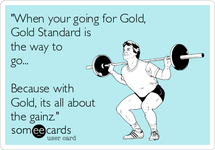 """""""When your going for Gold, Gold Standard is the way to go...  Because with Gold, its all about the gainz."""""""