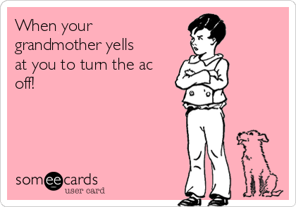 When your grandmother yells at you to turn the ac off!