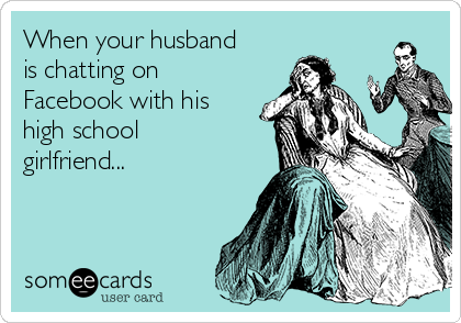 When your husband is chatting on Facebook with his high school girlfriend...