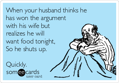 When your husband thinks he has won the argument with his wife but realizes he will want food tonight, So he shuts up.  Quickly.