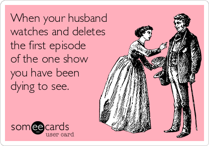 When your husband watches and deletes the first episode of the one show you have been dying to see.