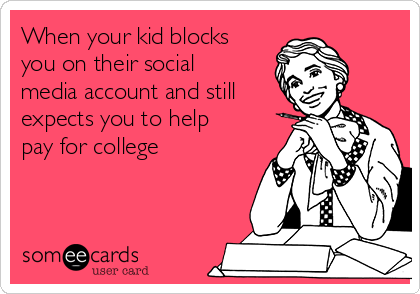 When your kid blocks you on their social media account and still expects you to help pay for college