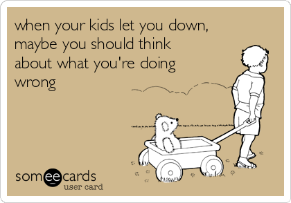 when your kids let you down, maybe you should think about what you're doing wrong