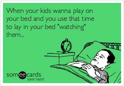 """When your kids wanna play on your bed and you use that time to lay in your bed """"watching"""" them..."""