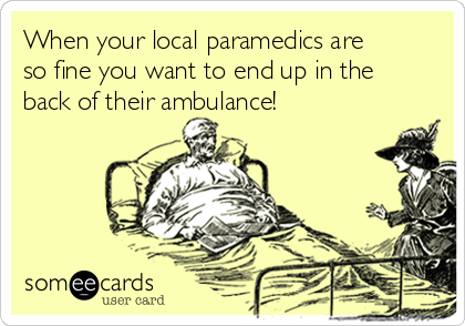 When your local paramedics are so fine you want to end up in the back of their ambulance!