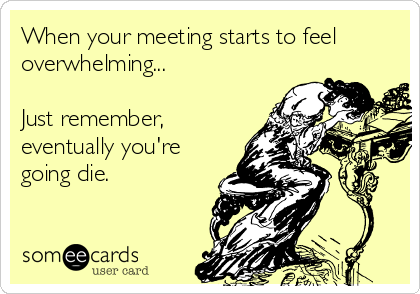 When your meeting starts to feel overwhelming...  Just remember, eventually you're going die.