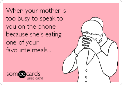 When your mother is too busy to speak to you on the phone because she's eating one of your favourite meals...