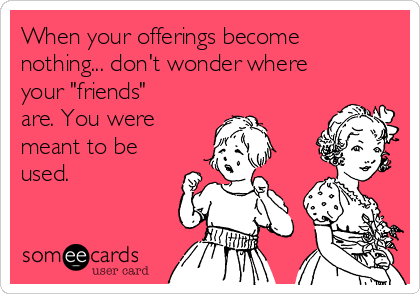 """When your offerings become nothing... don't wonder where your """"friends"""" are. You were meant to be used."""