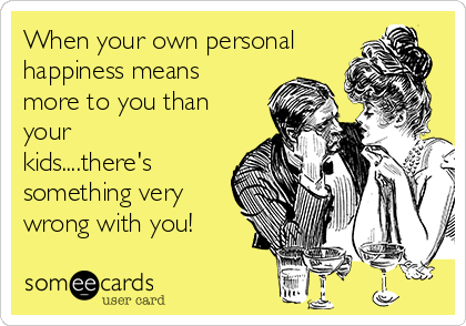 When your own personal happiness means more to you than your kids....there's something very wrong with you!