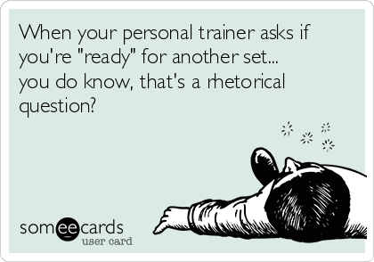 "When your personal trainer asks if you're ""ready"" for another set... you do know, that's a rhetorical question?"