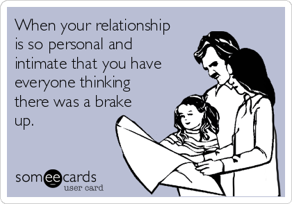 When your relationship is so personal and intimate that you have everyone thinking there was a brake up.