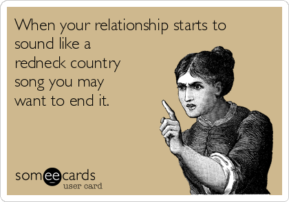 When your relationship starts to sound like a redneck country song you may want to end it.