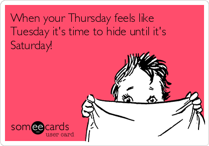 When your Thursday feels like Tuesday it's time to hide until it's Saturday!