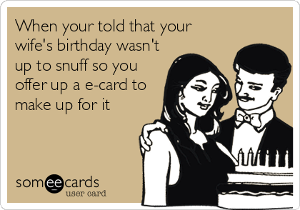 When your told that your  wife's birthday wasn't up to snuff so you offer up a e-card to make up for it