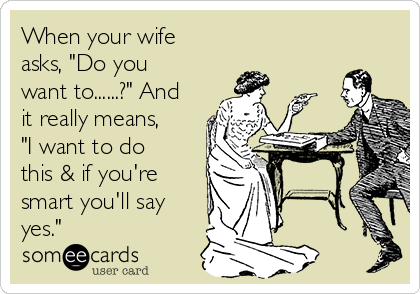 """When your wife asks, """"Do you want to......?"""" And it really means, """"I want to do this & if you're smart you'll say yes."""""""